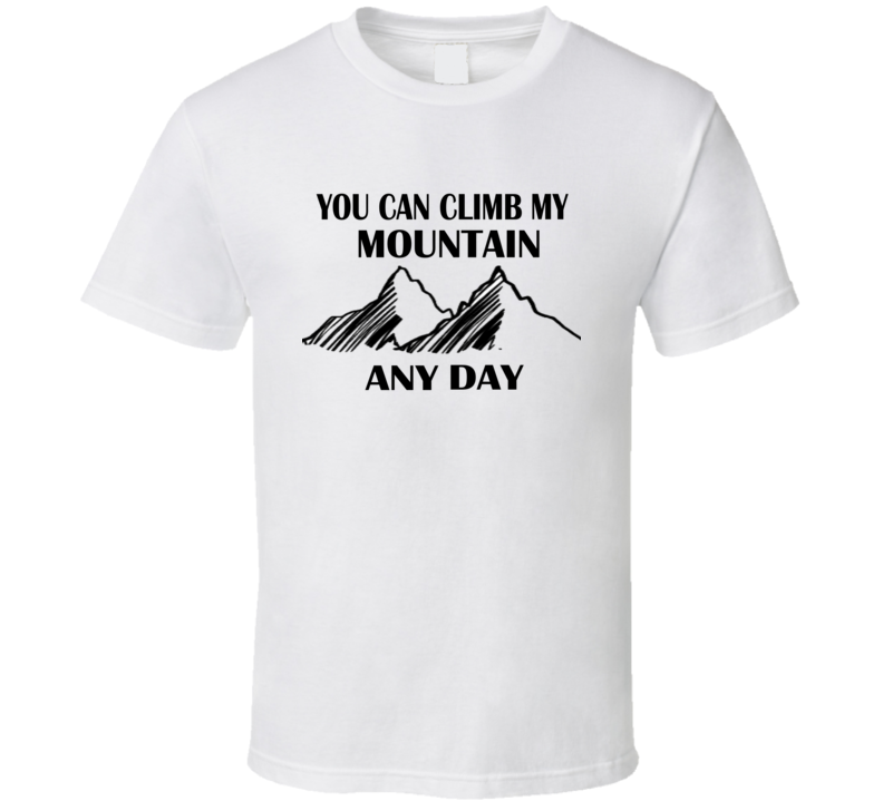 You Can Climb My Mountain Any Day Funny T Shirt