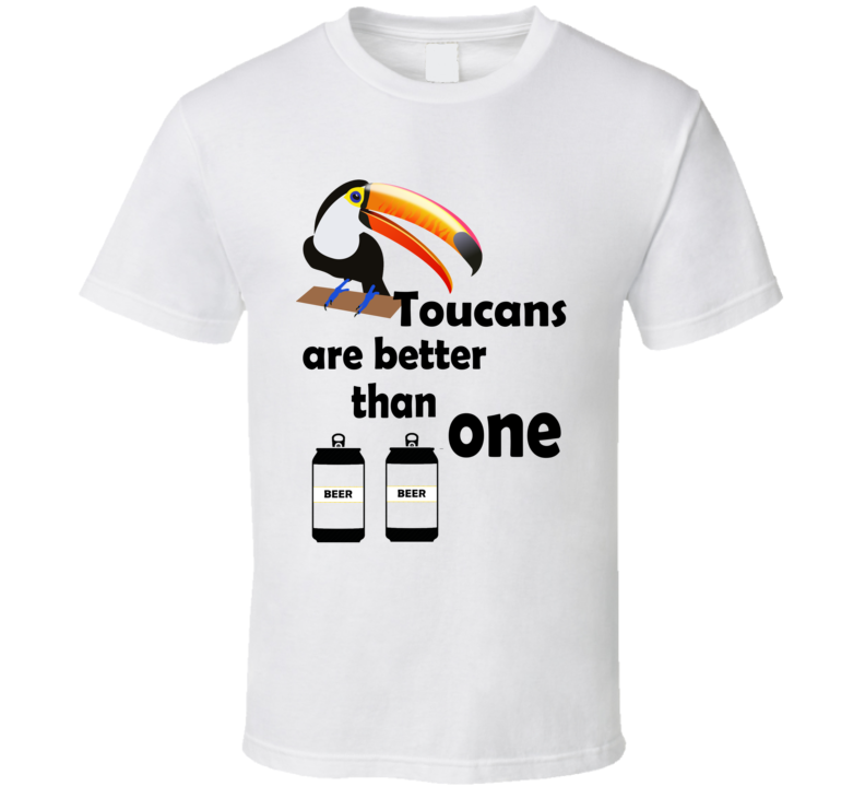 Toucans Are Better Than One Beer Funny Drinking T Shirt