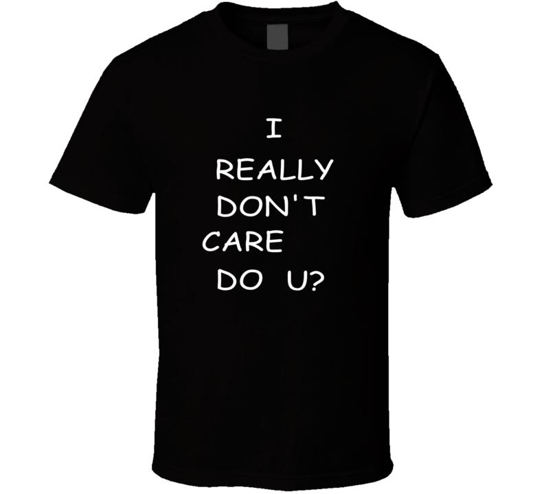 I Really Don't Care Do U? T Shirt