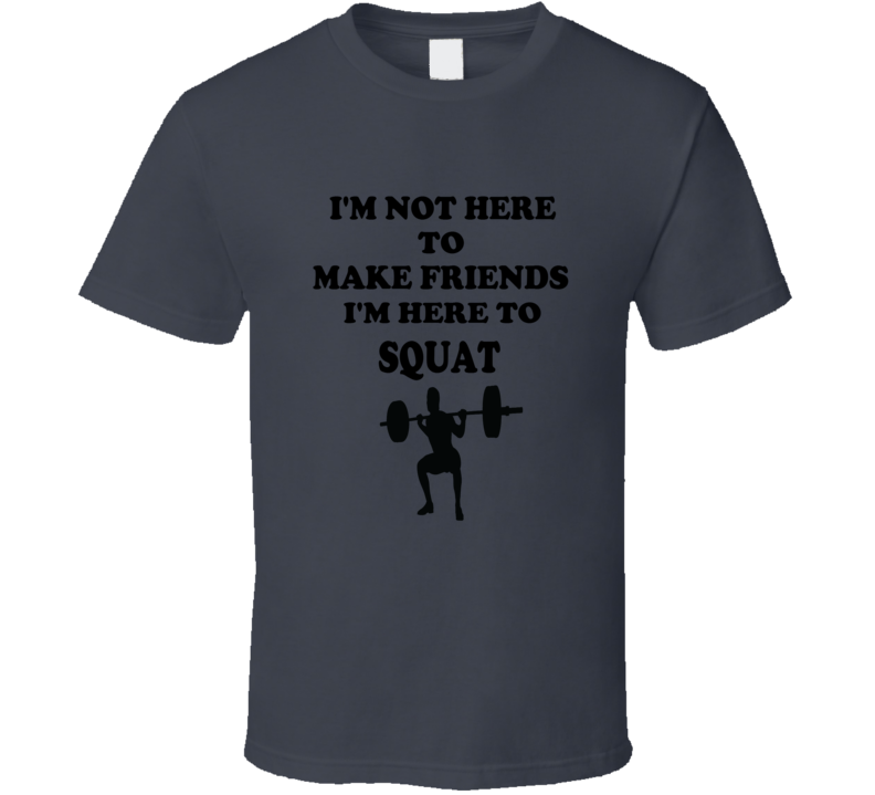 Not Here To Make Friends Here To Squat Funny Weight Lifting Exercise T Shirt