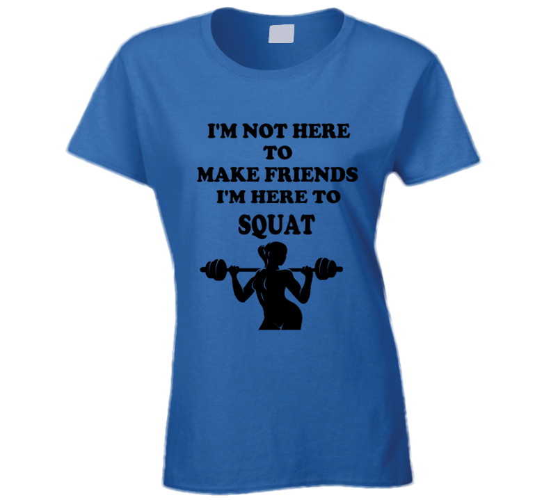 Not Here For Friends Here To Squat Women Weight Lifting Exercise Funny T Shirt