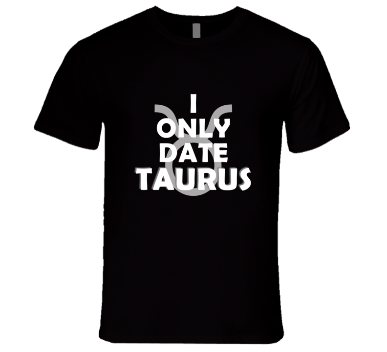 I Only Date Taurus April May Horoscope Funny Gift T Shirt