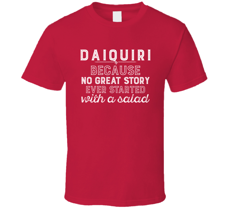 Daiquiri No Great Story Ever Started With A Salad Alcohol Gift T Shirt