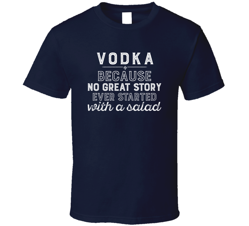 Vodka No Great Story Ever Started With A Salad Alcohol Gift T Shirt