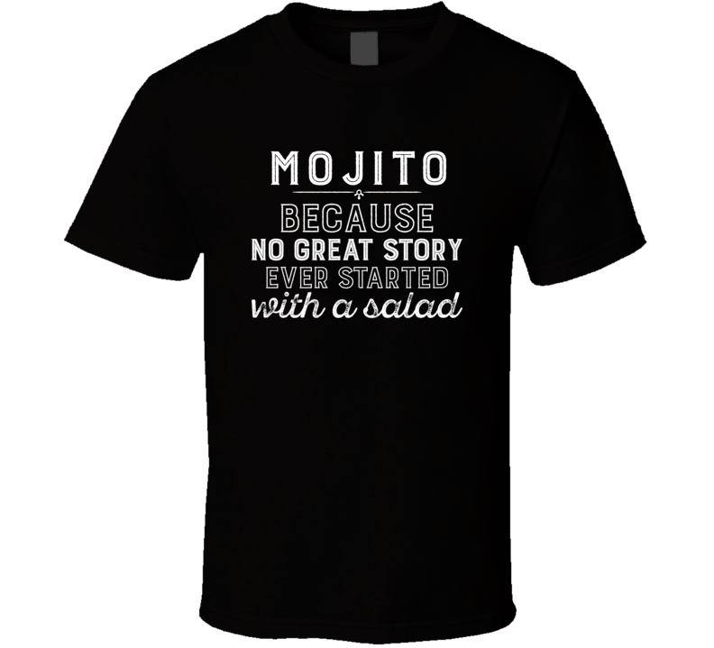 Mojito No Great Story Ever Started With A Salad Alcohol Gift T Shirt