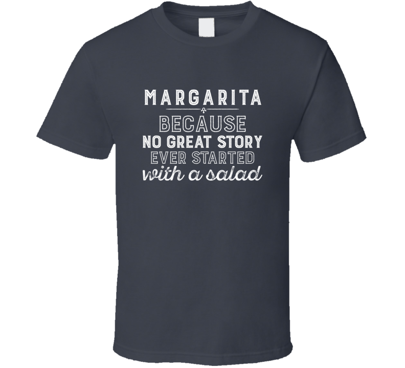 Margarita No Great Story Ever Started With A Salad Alcohol Gift T Shirt