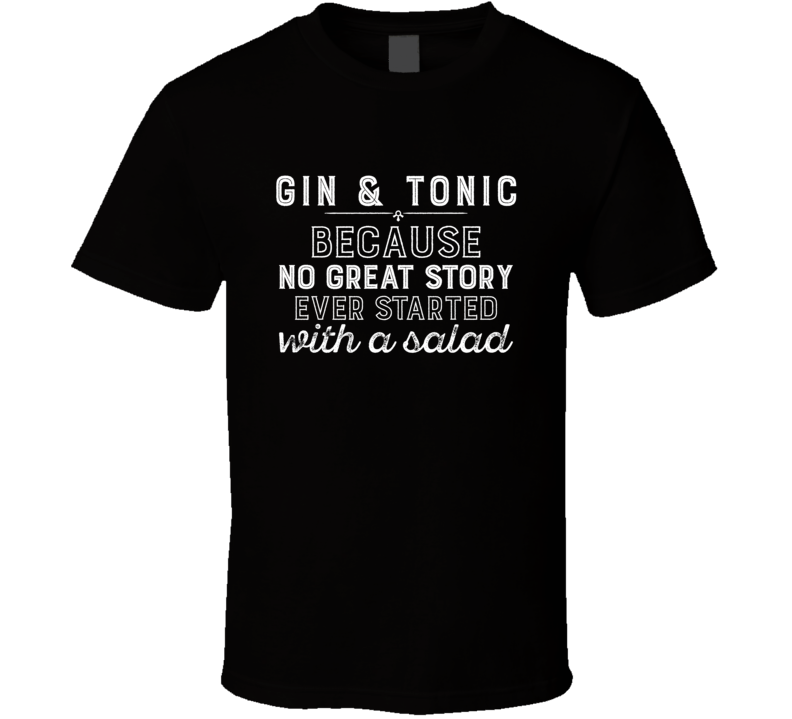 Gin & Tonic No Great Story Ever Started With A Salad Alcohol Gift T Shirt