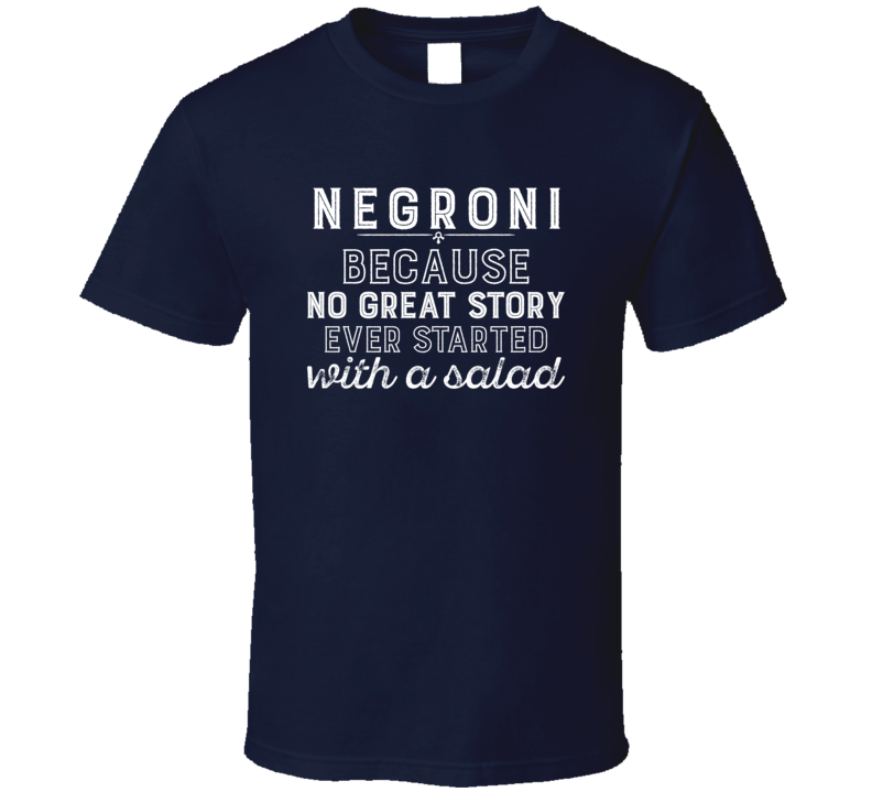 Negroni No Great Story Ever Started With A Salad Alcohol Gift T Shirt