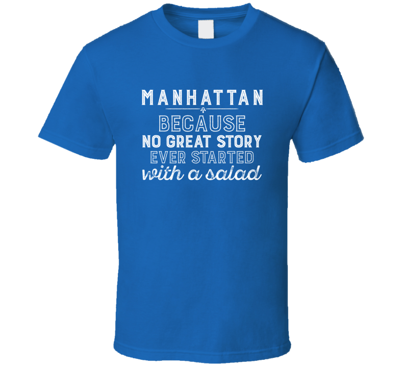 Manhattan No Great Story Ever Started With A Salad Alcohol Gift T Shirt