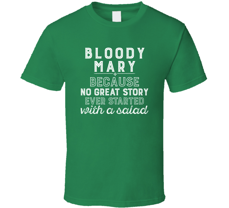Bloody Mary No Great Story Ever Started With A Salad Alcohol Gift T Shirt