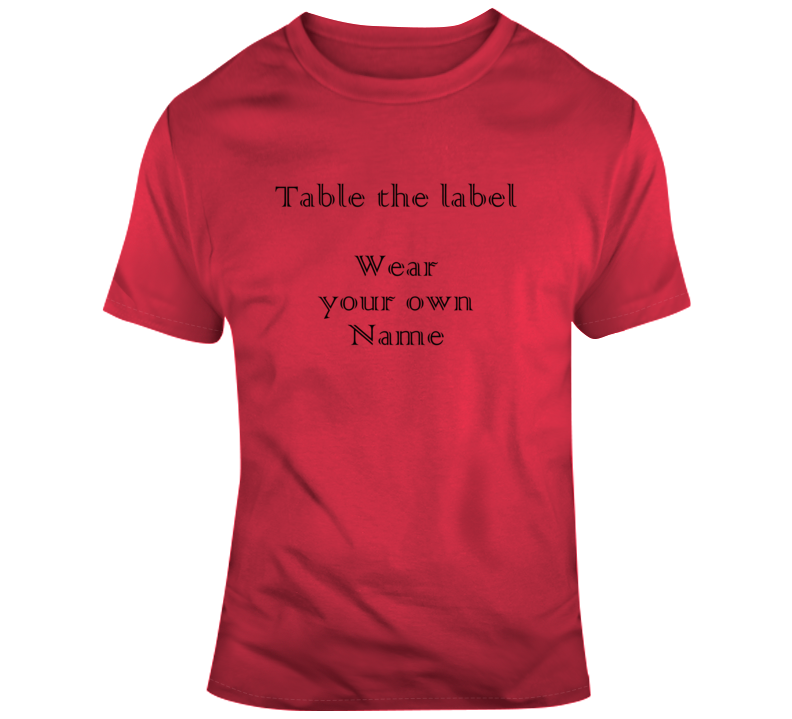 Table The Label Wear Your Own Name Mr. T. Funny Inspirational T Shirt