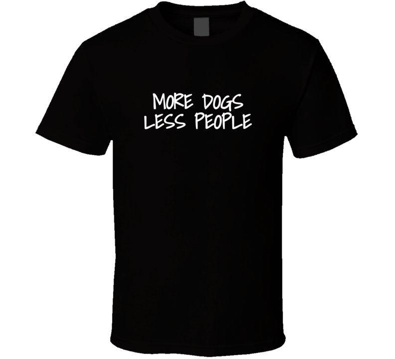 More Dogs Less People Funny Animal Lover Fan Gift T Shirt