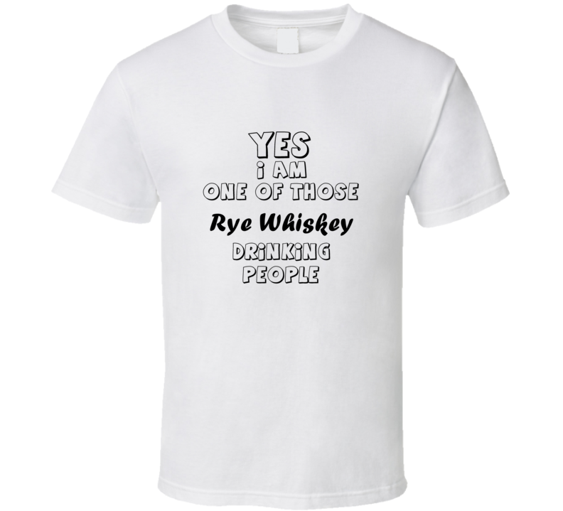 Yes I Am One Of Those Rye Whiskey Drinking People Funny Gift T Shirt