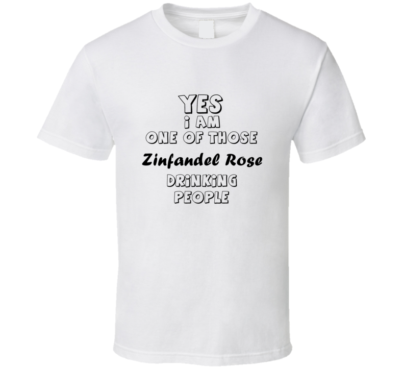 Yes I Am One Of Those Zinfandel Rose Drinking People Funny Gift T Shirt
