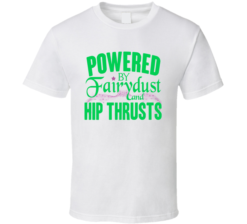 Powered By Fairydust Hip Thrusts Funny Exercise T Shirt