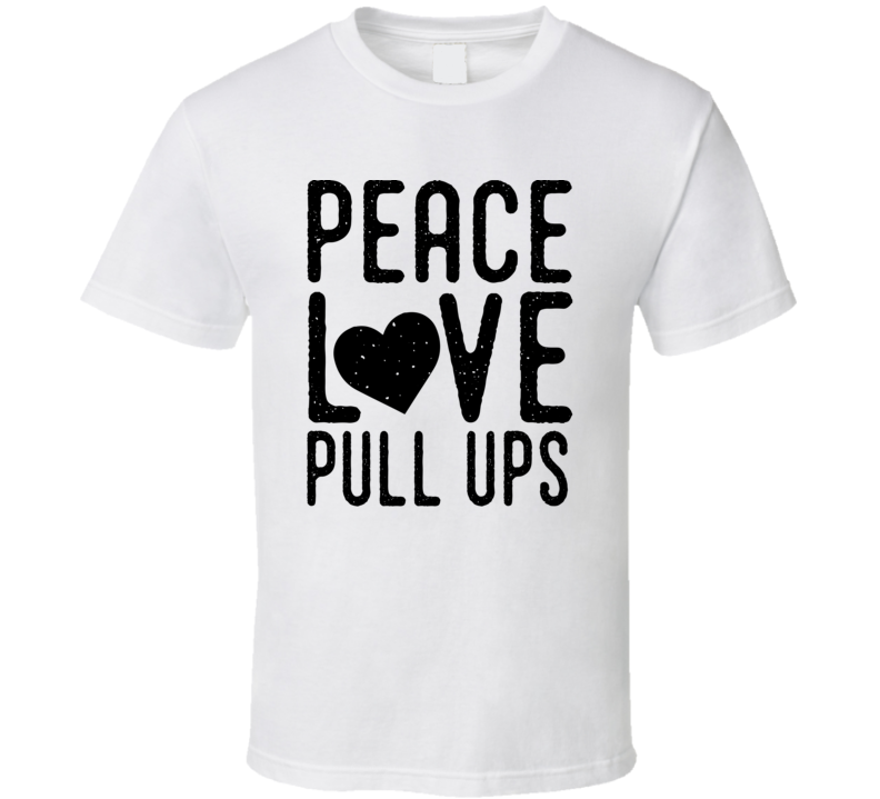 Peace Love Pull Ups Funny Exercise Gift T Shirt