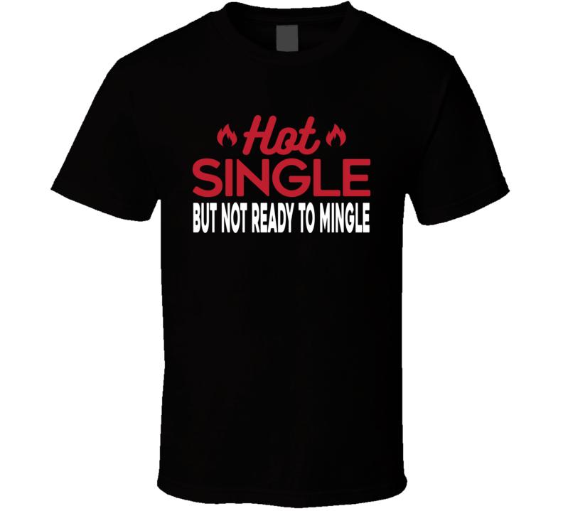 Hot Single Not Ready To Mingle Funny Flirty Gift T Shirt