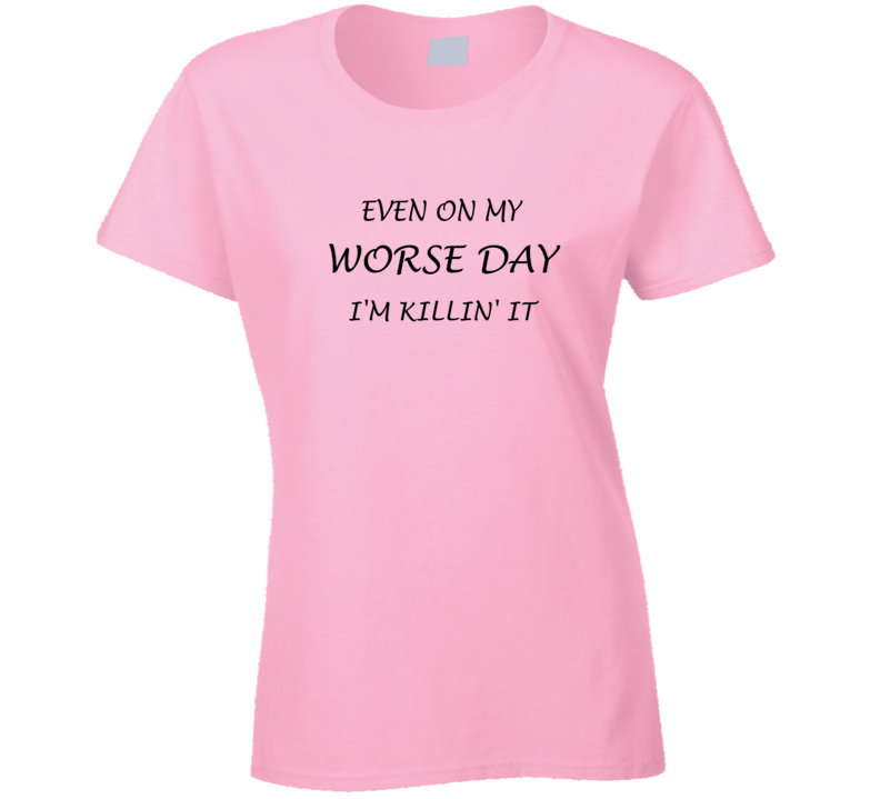 Even on My Worse Day I'm Killin' It T Shirt