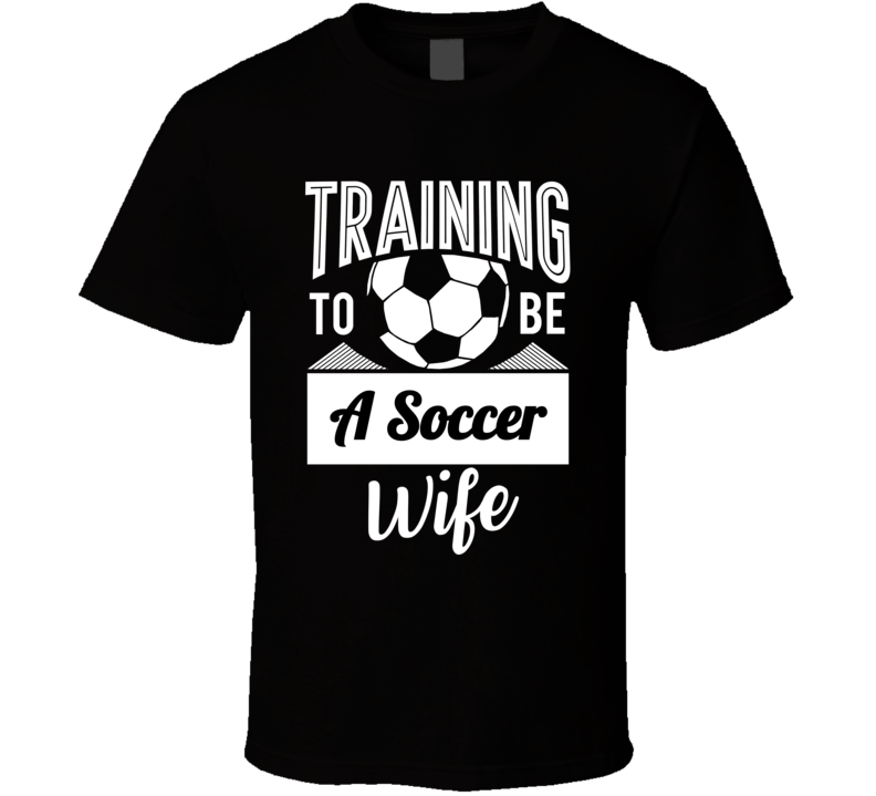 Training To Be A Soccer Wife T Shirt