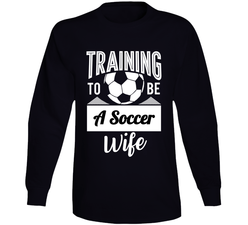 Training To Be A Soccer Wife Long Sleeve