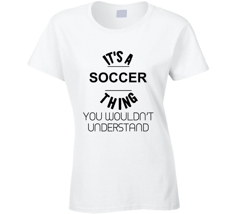 It's A Soccer Thing You Wouldn't Understand Ladies T Shirt
