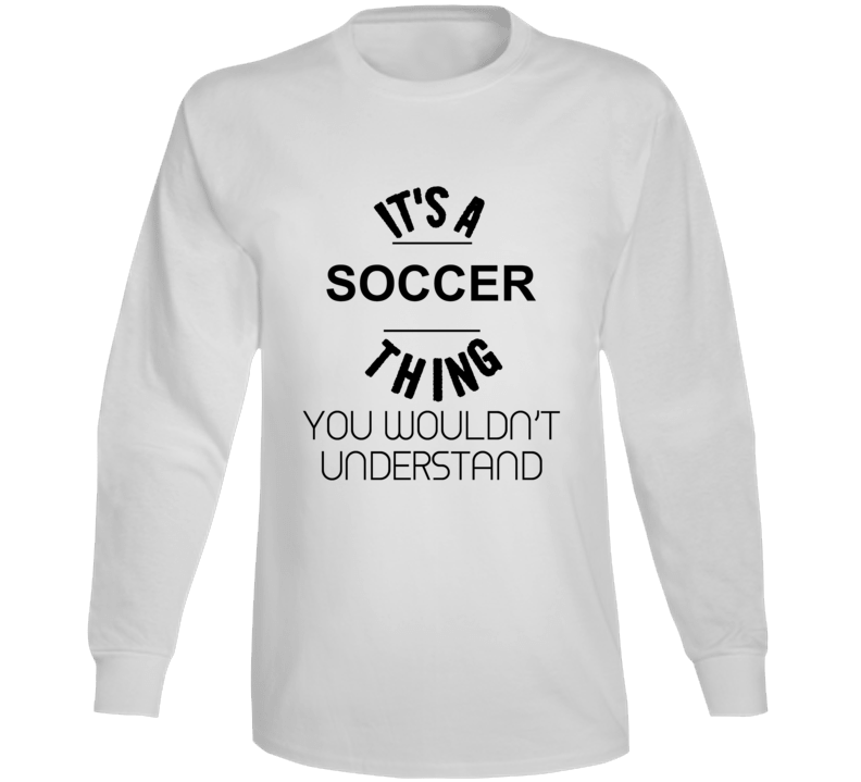 It's A Soccer Thing You Wouldn't Understand Long Sleeve
