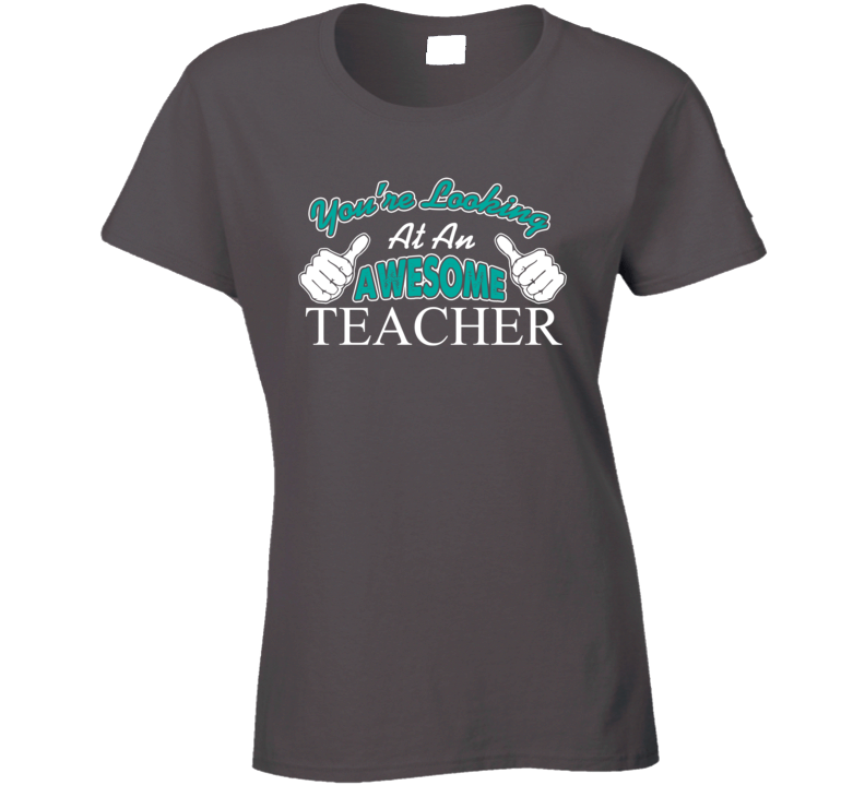 You're Looking At An Awesome Teacher Ladies T Shirt