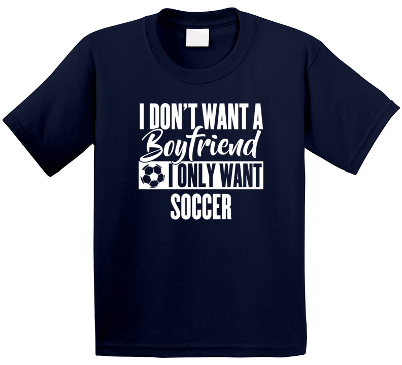 I Don't Want A Boyfriend I Only Want Soccer T Shirt