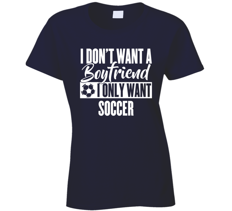 I Don't Want A Boyfriend I Only Want Soccer Ladies T Shirt