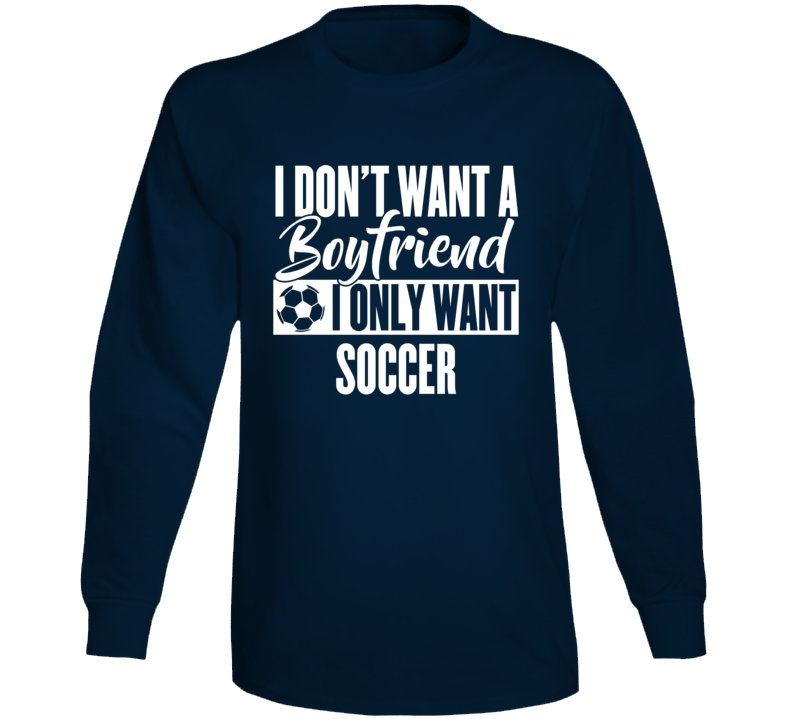 I Don't Want A Boyfriend I Only Want Soccer Long Sleeve T Shirt