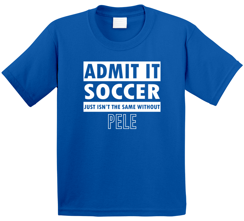 Admit It Soccer Just Isn't The Same Without Pele T Shirt