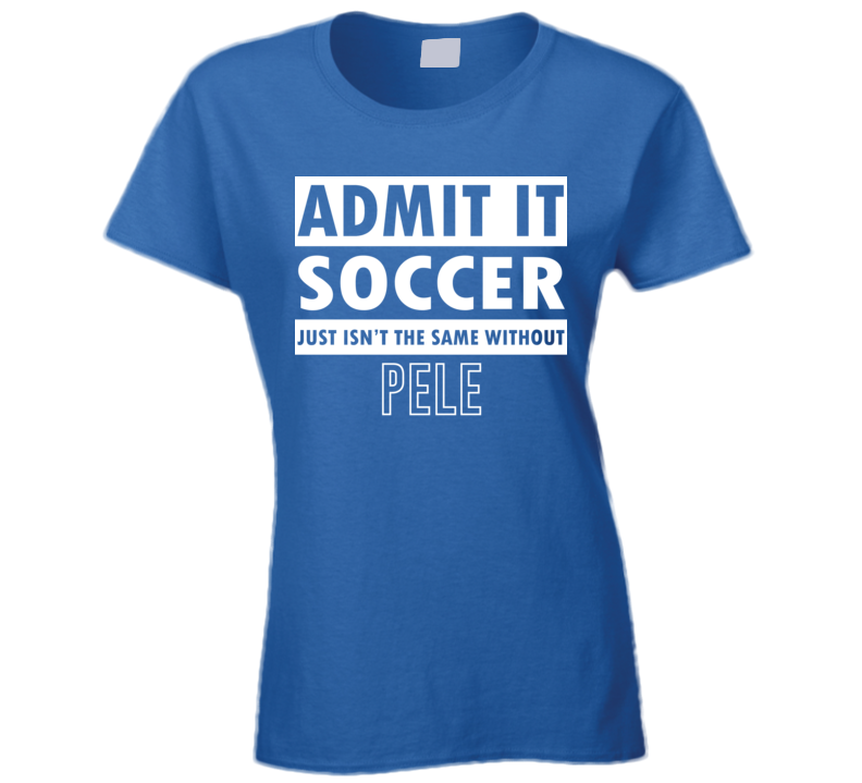 Admit It Soccer Just Isn't The Same Without Pele Ladies T Shirt