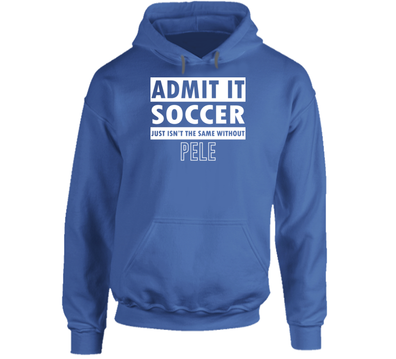 Admit It Soccer Just Isn't The Same Without Pele Hoodie