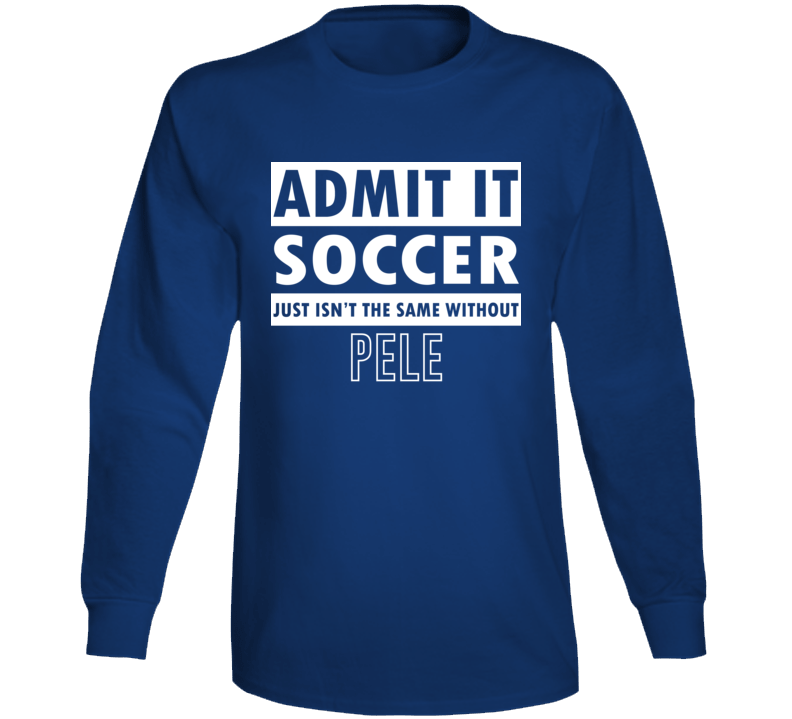 Admit It Soccer Just Isn't The Same Without Pele Long Sleeve T Shirt
