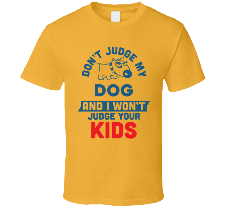 Don't Judge My Dog And I Won't Judge Your Kids T Shirt