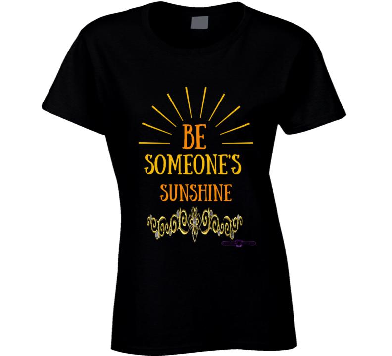 Be Someone's Sunshine Ladies T Shirt
