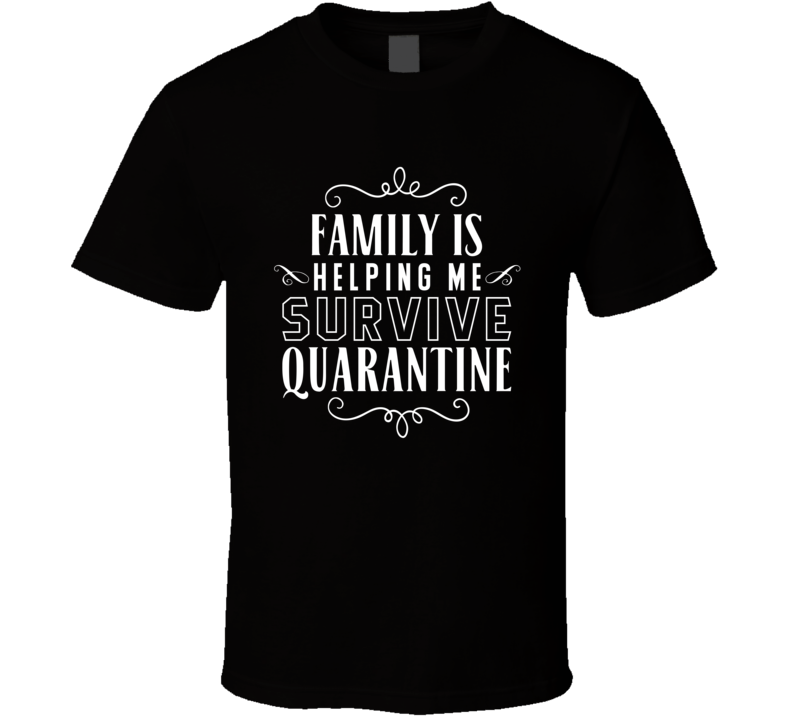 Family Is Helping Me Survive Quarantine T Shirt