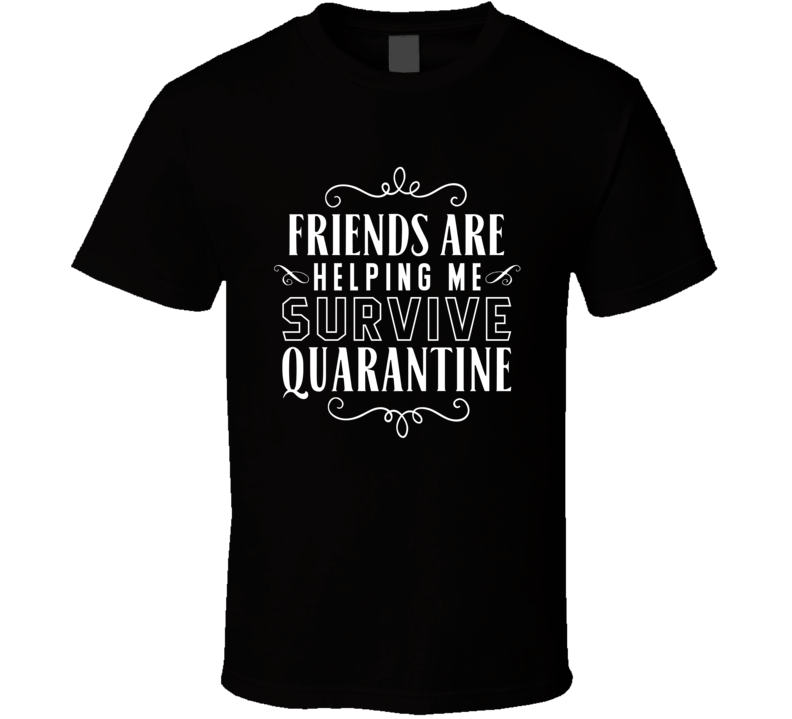 Friends Are  Helping Me Survive Quarantine T Shirt