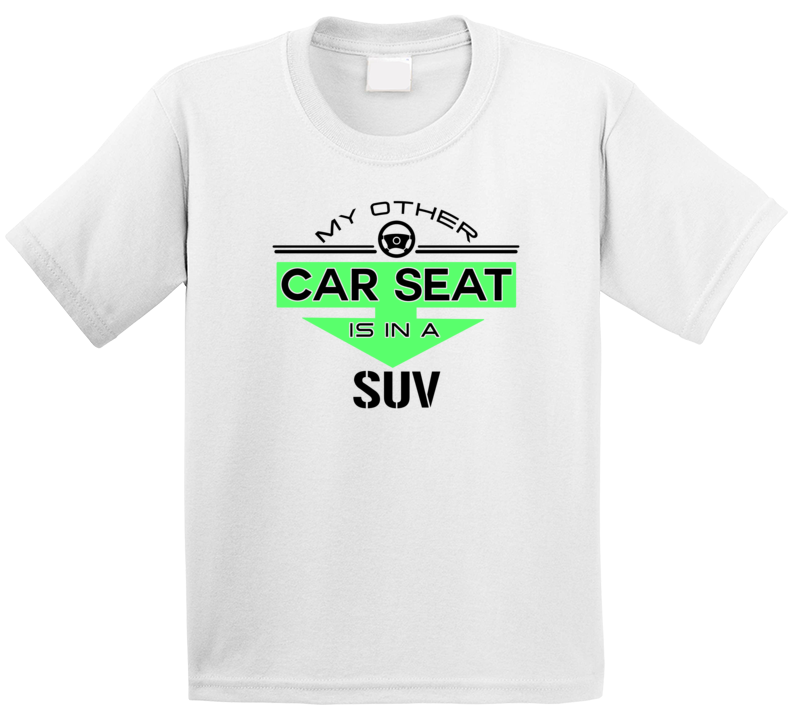 My Other Car Seat Is In A Suv T Shirt