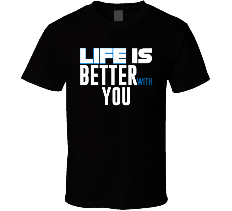 Life Is Better With You T Shirt