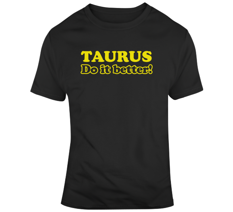Taurus Do It Better T Shirt