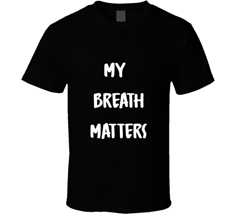 My Breath Matters T Shirt