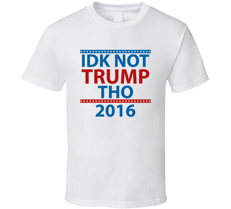 IDK NOT TRUMP THO T Shirt