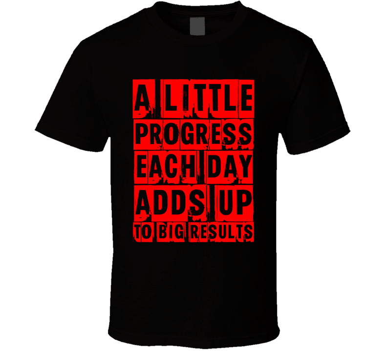 A Little Progress Adds Up To Big Results T Shirt