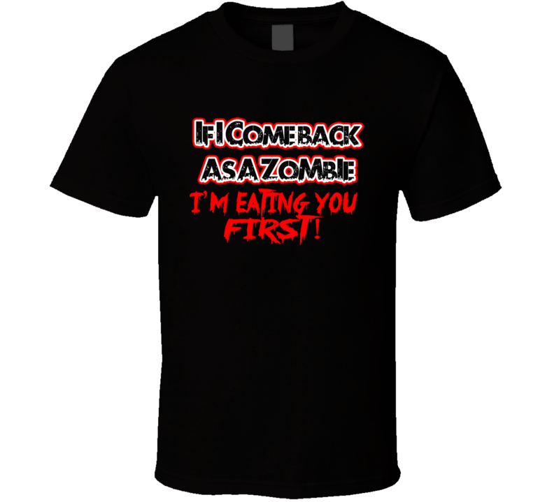 If I Come Back As A Zombie I'm Eating Your First Funny Zombie T Shirt