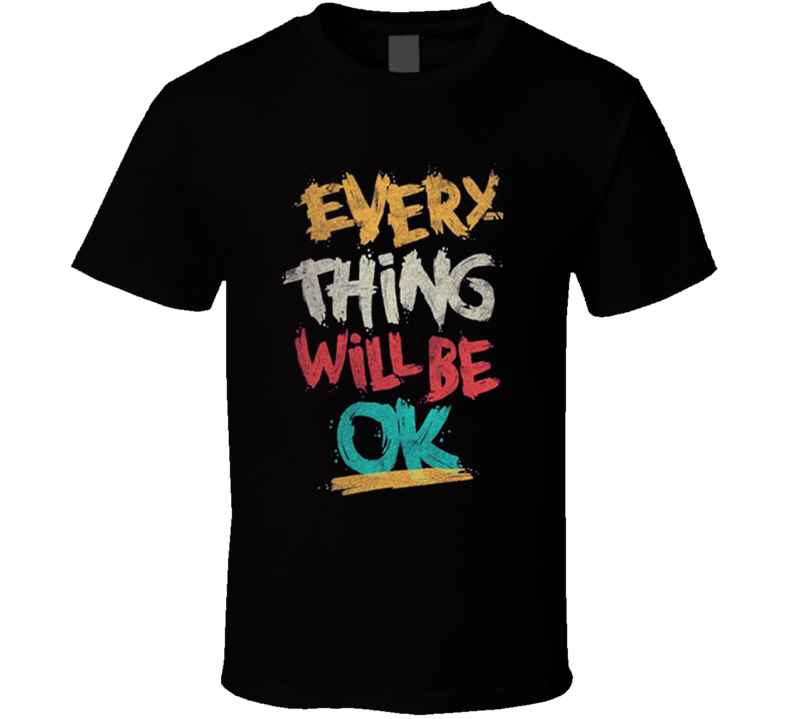Everything Will Be Ok Motivational T Shirt