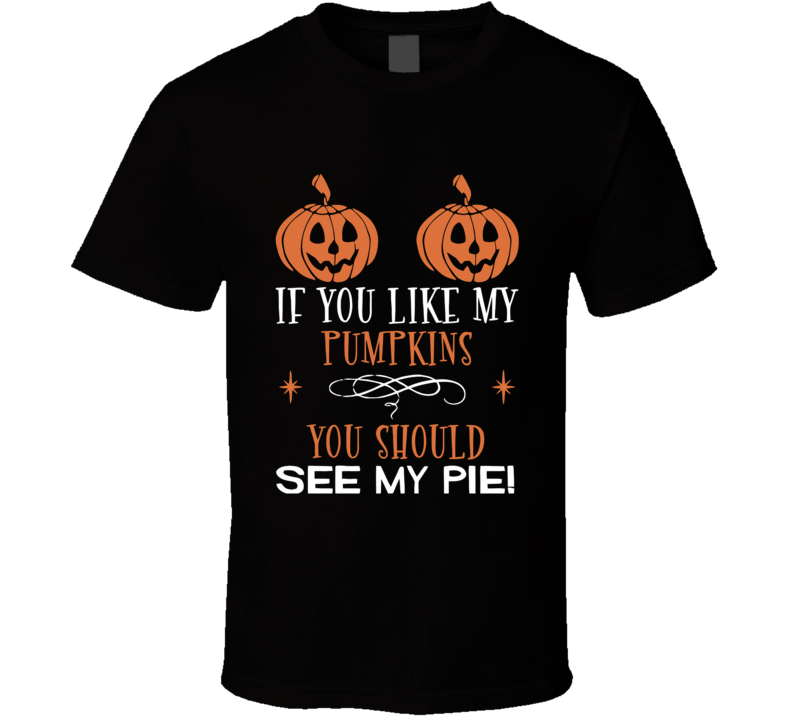 If You Like My Pumpkins You Should See My Pie Halloween T Shirt