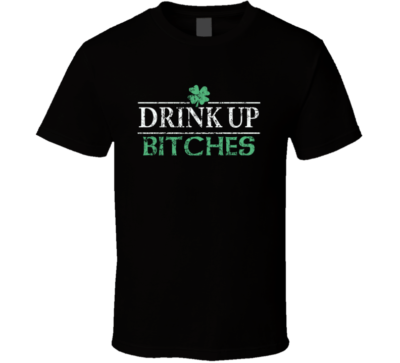 Drink Up Bitches St. Patrick's Day T Shirt