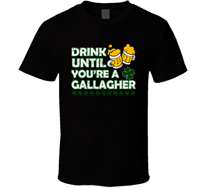 Drink Until You're A Gallagher T Shirt