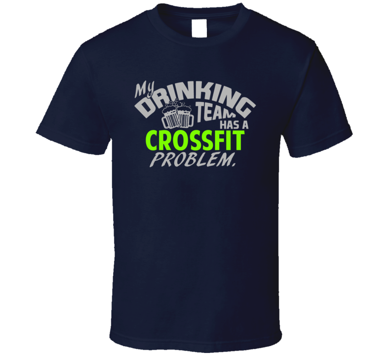 Drinking Team Has Crossfit Problem Funny Sports Party T Shirt